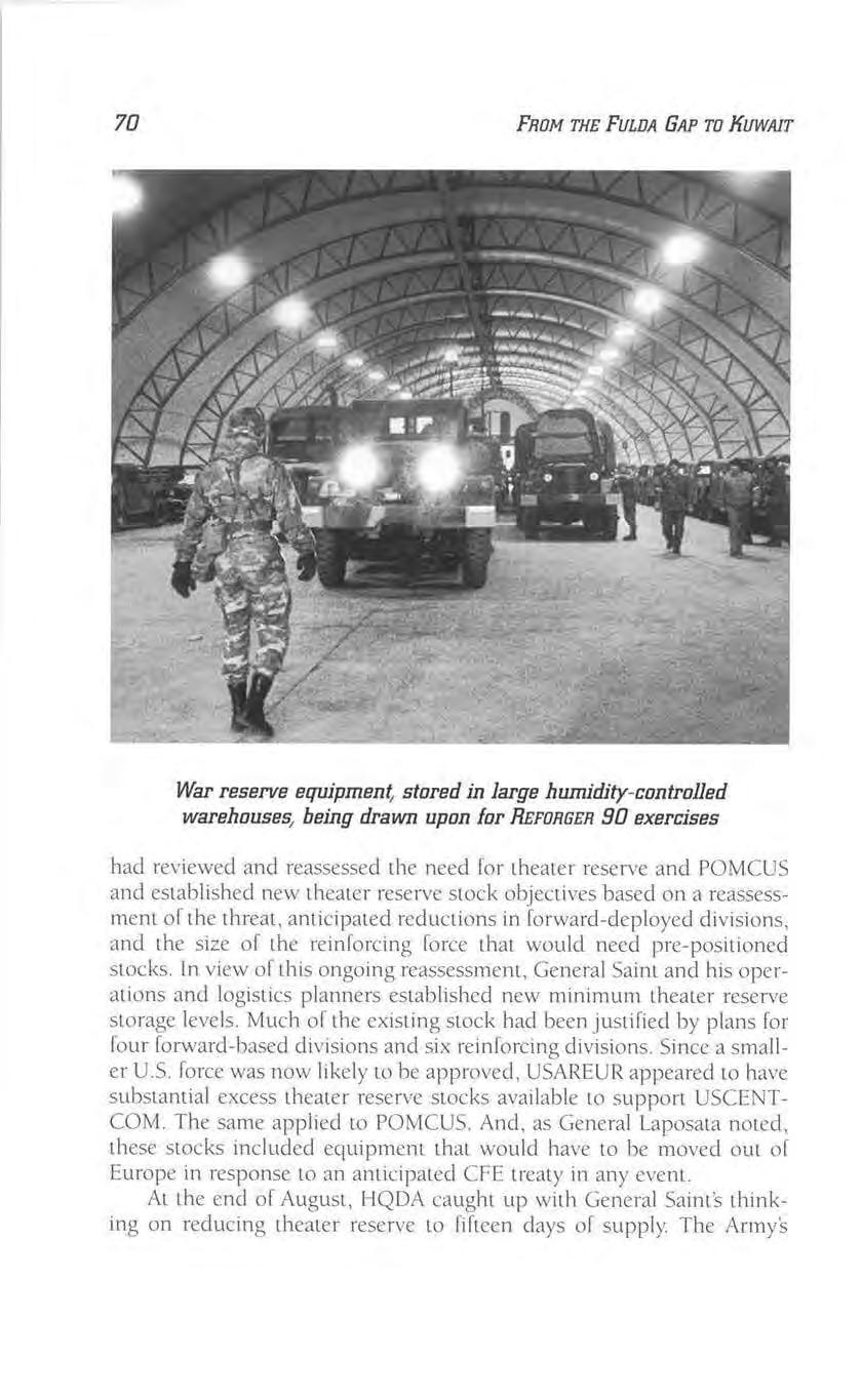 70 FROM THE FULDA GAP TO KUWAIT War reserve equipment stored in large humidity-controlled warehouses, being drawn upon for REFORGER 90 exercises had reviewed and reassessed the need for themer