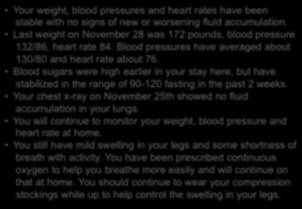 Blood pressures have averaged about 130/80 and heart rate about 76. Blood sugars were high earlier in your stay here, but have stabilized in the range of 90-120 fasting in the past 2 weeks.