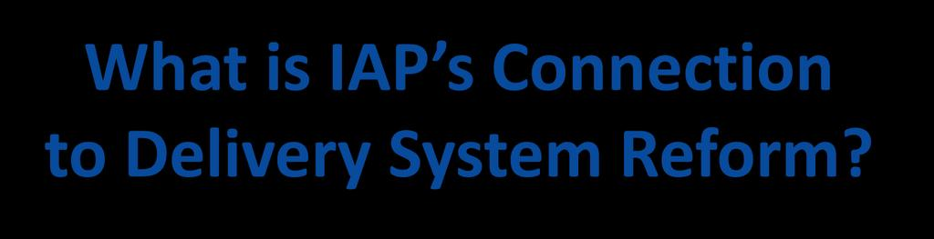 What is IAP s Connection to Delivery System Reform?