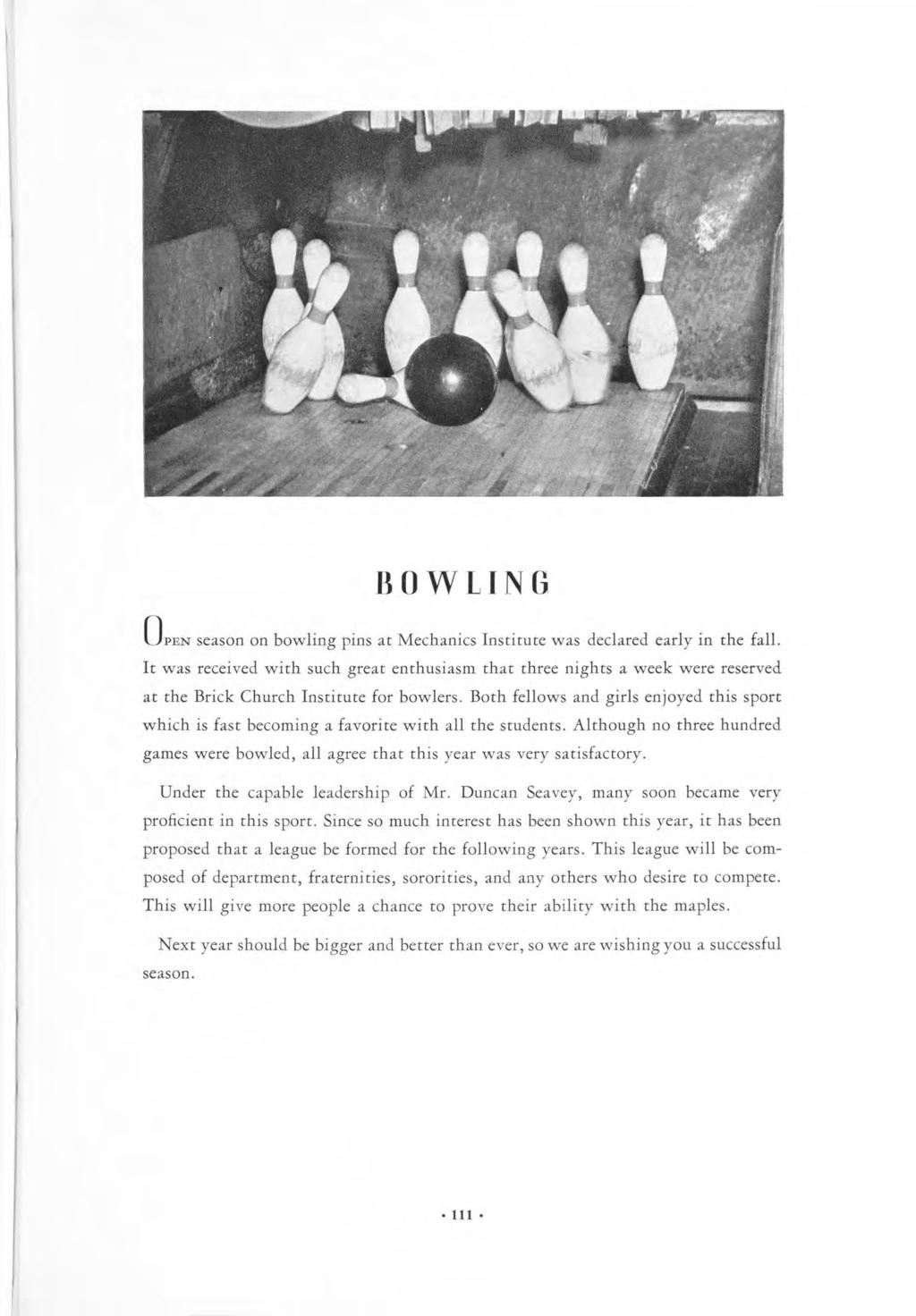 BOWLING OPEN season on bowling pins at Mechanics Institute was declared early It was received with such great enthusiasm that three nights in the fall.