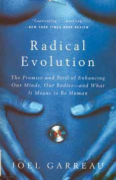 Radical Evolution: The Promise and Peril of Enhancing Our Minds, Our Bodies and What It Means to Be Human Garreau, Joel. Broadway Books: New York, 2005. Paperback, pp. 385. ISBN 0-7679-1503-8.