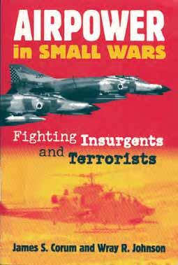 Airpower in Small Wars: Fighting Insurgents and Terrorists (Modern War Studies) James S. Corum, Wray R. Johnson Lawrence, Kansas: University Press of Kansas. 2003. Paperback: 507 pages.