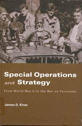 Special Operations and Strategy: From World War II to the War on Terrorism James D. Kiras Routledge Press: London. 2006. Hardcover: 230 pages.