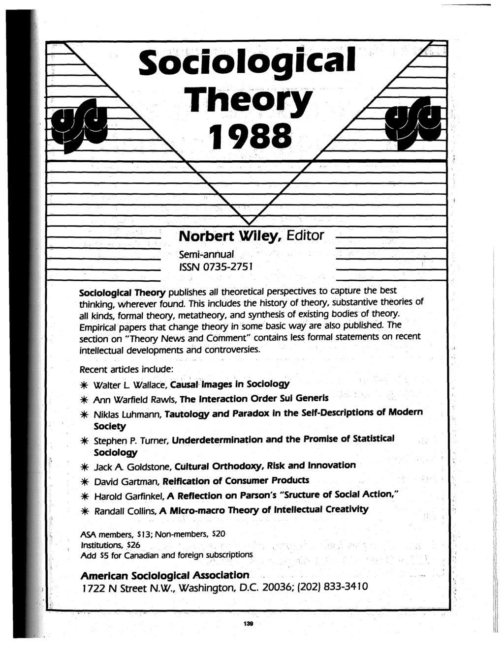 SoCiological Theory 1988 Norbert Wiley, Editor Semi-annual ISSN 0735-2751 Sociological Theory publishes all theoretical perspectives to capture the best thinking, wherever found.