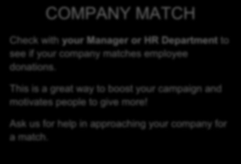 COMPANY MATCH Check with your Manager or HR Department to see if your company matches employee donations.