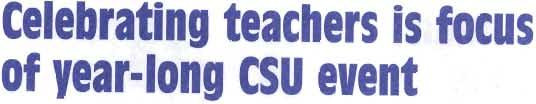 "UNIVERSITY NEW celebrating teachers is focus of year-long CSU event The csu Chancellor's Office plans a ""CSU Celebrating Teachers"" event for the 1999-2000 school year to recognize teachers who have"