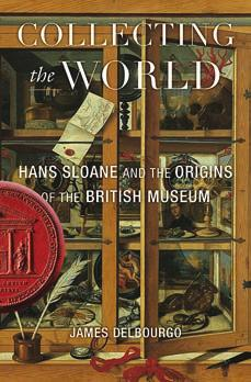 2(a) Advertising Collecting the World Hans Sloane and the Origins of the British Museum James Delbourgo BELKNAP PRESS $35.
