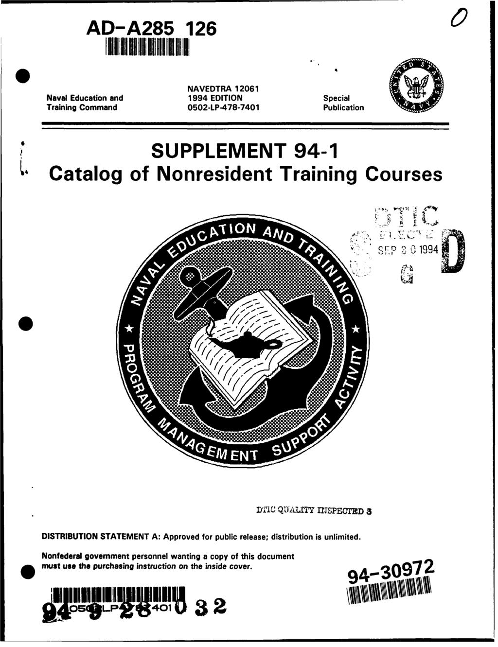 AD-A285 126 6 ElilEUNII IlHIII1I111II NAVEDTRA 12061 Naval Education and 1994 EDITION Special Training Command 0502-LP-478-7401 Publication 7 SUPPLEMENT 94-1 Catalog of Nonresident Training Courses.V.. 1,-, P 1994 DfTIC QIL)A1TY 171SPECTED 3 DISTRIBUTION STATEMENT A: Approved for public release; distribution is unlimited.
