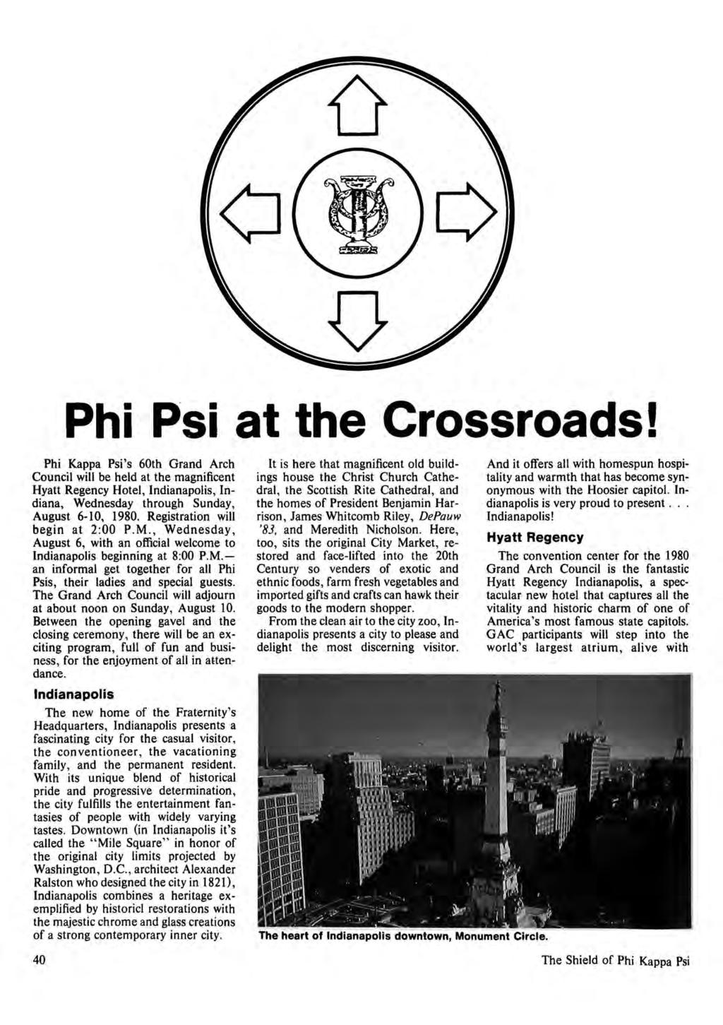 Phi Psi at the Crossroads! Phi Kappa Psi's 60th Grand Arch Council will be held at the magnificent Hyatt Regency Hotel, Indianapolis, Indiana, Wednesday through Sunday, August 6-10, 1980.