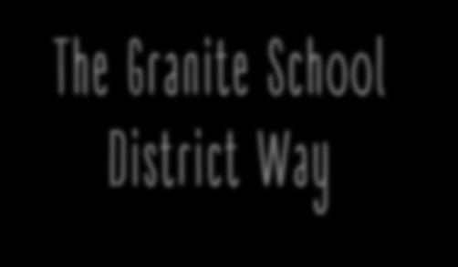 The Granite School District Way Our charge and responsibility - students will leave us prepared for college, career