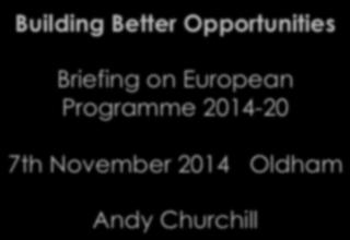 Building Better Opportunities Briefing on European Programme 2014-20 7th November 2014 Oldham Andy Churchill Voluntary