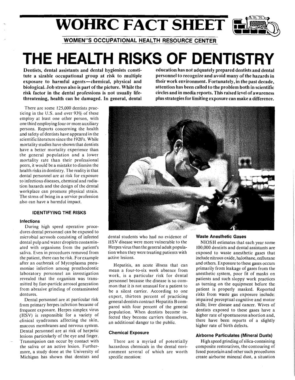 "WOHRC FACT SHEET ~ WOMEN""S OCCUPATIONAL HEALTH RESOURCE CENTER THE HEALTH RISKS OF DENTISTRY Dentists, dental assistants and dental hygienists constitute a sizable occupational group at risk to"