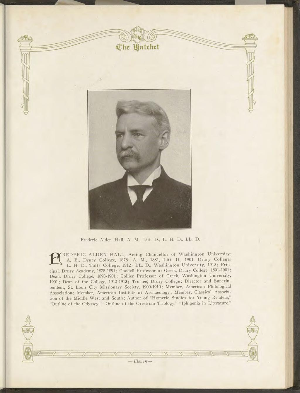 Frederic Alden Hall, A. M., Litt. D., L. H. D., LL. D. HREDERIC ALDEN HALL, Acting Chancellor of Washington University; A. B, Drury College, 1878; A. M., 1881, Litt. D., 1901, Drury College; L H. D., Tufts College, 1912; LL.