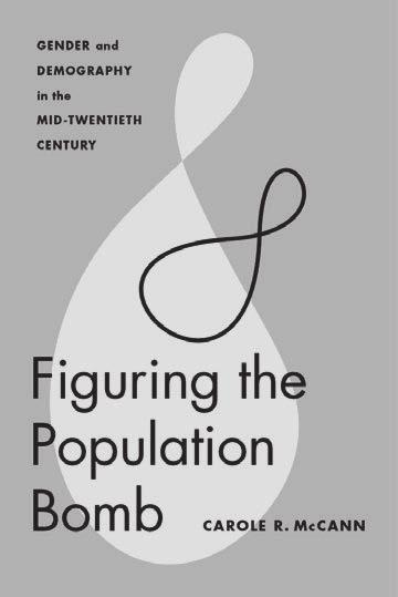 , $45.00 hc also of interest Figuring the Population Bomb Gender and Demography in the Mid-Twentieth Century carole r. Mccann Feminist Technosciences December 2016 328 pp., 12 illus., $30.